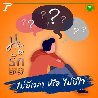 EP.57 : ไม่มีเวลา หรือ ไม่มีใจ