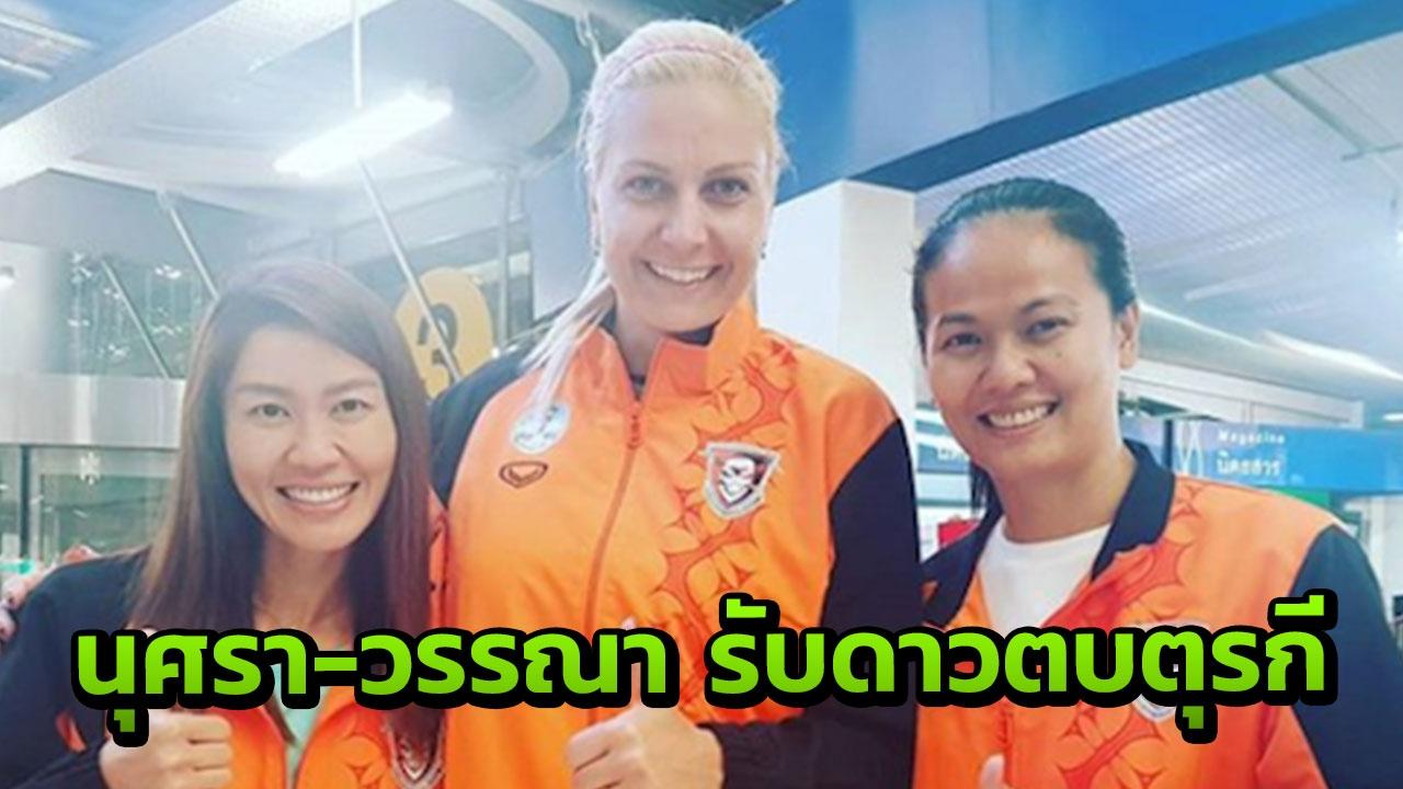 """มาแล้ว อดีตดาวตบทีมชาติตุรกีถึงไทย """"นุศรา-วรรณา"""" รับถึงสนามบิน"""